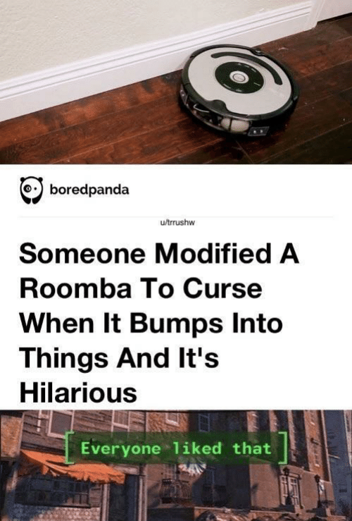 Roomba, Hilarious, and Everyone: boredpanda  u/trrushw  Someone Modified A  Roomba To Curse  When It Bumps Into  Things And It's  Hilarious  Everyone liked that