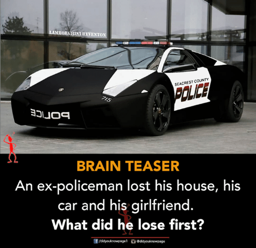 teaser: BORGHINI REVENTON  SEACREST COUNTY  IS  BRAIN TEASER  An ex-policeman lost his house, his  car and his girlfriend  What did he lose first?  す  团/didyouknowpage1。Odidyouknow page