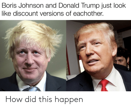 Donald Trump, Trump, and Dank Memes: Boris Johnson and Donald Trump just look  like discount versions of eachother. How did this happen
