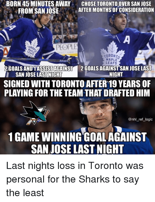 19 Years: BORN 45 MINUTES AWAY  FROM SAN JOSE  CHOSE TORONTOOVER SAN JOSE  AFTER MONTHS OFCONSIDERATION  台  TORO  PEOPLE  MAPLE  LEAFS  2GOALS ANDTASSİSTAGAINST  SAN JOSE LASTINIGHT  2 GOALS AGAINSTSAN JOSE LAST  NIGHT  SIGNED WITH TORONTO AFTER 19 YEARS OF  PLAYING FOR THE TEAM THAT DRAFTED HIM  @nhl_ref_logic  1 GAME WINNING GOALAGAINST  SAN JOSE LAST NIGHT Last nights loss in Toronto was personal for the Sharks to say the least