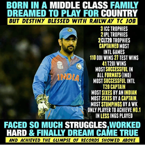 indded: BORN IN A MIDDLE CLASS FAMILY  DREAMED TO PLAY FOR COUNTRY  BUT DESTINY BLESSED WITH RAILW AY TC JOB  3 ICC TROPHIES  2IPL TROPHIES  2CLT20 TROPHIES  CAPTAINED MOST  INTL GAMES  110 ODI WINS 27 TEST WINS  41T20I WINS  MOST SUCCESSFUL IN  ALL FORMATS (IND)  MOST SUCCESSFUL INTL  T20 CAPTAIN  MOST SIXES BY AN INDIAN  MOST SIXES BY A CAPTAIN  MOST STUMPINGS BY A WK  ONLY PLAYER TO ACHIEVE NO.1  IN LESS INGS PLAYED  FACED SO MUCH STRUGGLES,WORKED  HARD & FINALLY DREAM CAME TRUE  AND ACHIEVED THE GLIMPSE OF RECORDS SHOWED ABOVE