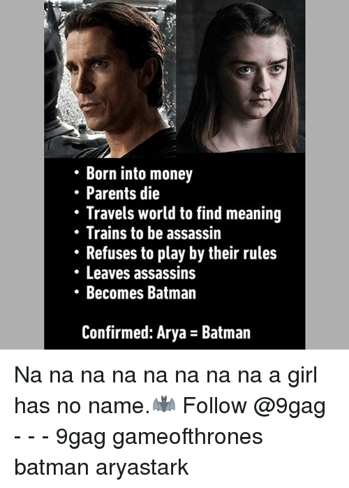 Girl Has No Name: Born into money  . Parents die  Travels world to find meaning  Trains to be assassin  Refuses to play by their rules  Leaves assassins  Becomes Batman  Confirmed: Arya - Batman Na na na na na na na na a girl has no name.🦇 Follow @9gag - - - 9gag gameofthrones batman aryastark