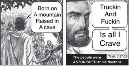 All, Cave, and Born: Born on  A mountain  Raised in  A cave  Truckin  And  Fuckin  Is all I  Crave  Matt 5:27-28  The people were  ASTONISHED at his doctrine.