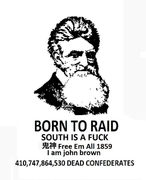 A Fuck: BORN TO RAID  SOUTH IS A FUCK  Free Em All 1859  I am john brown  410,747,864,530 DEAD CONFEDERATES