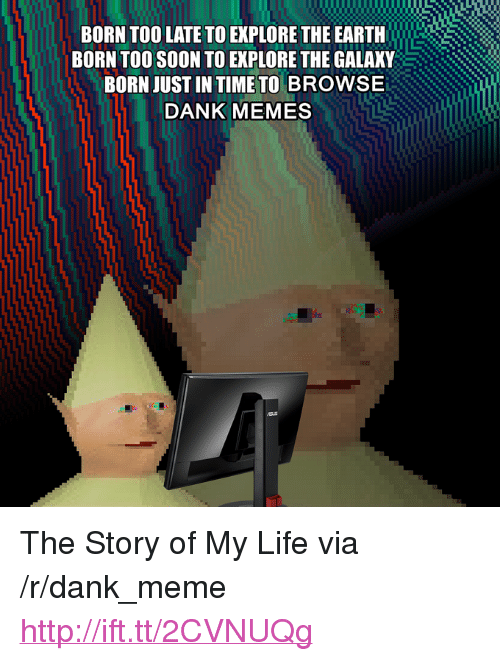 """the story of my life: BORN TOO LATE TO EXPLORE THE EARTH  BORN TOO SOON TO EXPLORE THE GALAKY  BORN JUST IN TIME TO BROWSE  DANK MEMES <p>The Story of My Life via /r/dank_meme <a href=""""http://ift.tt/2CVNUQg"""">http://ift.tt/2CVNUQg</a></p>"""