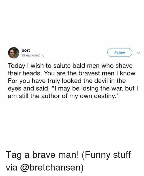 """Salute: bort  @heavybretting  Follow  Today I wish to salute bald men who shave  their heads. You are the bravest men I know  For you have truly looked the devil in the  eyes and said, """"l may be losing the war, but l  am still the author of my own destiny."""" Tag a brave man! (Funny stuff via @bretchansen)"""