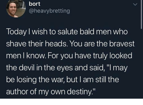 """Salute: bort  @heavybretting  Today I wish to salute bald men who  shave their heads. You are the bravest  men I know. For you have truly looked  the devil in the eyes and said, """"l may  be losing the war, but I am still the  author of my own destiny."""""""