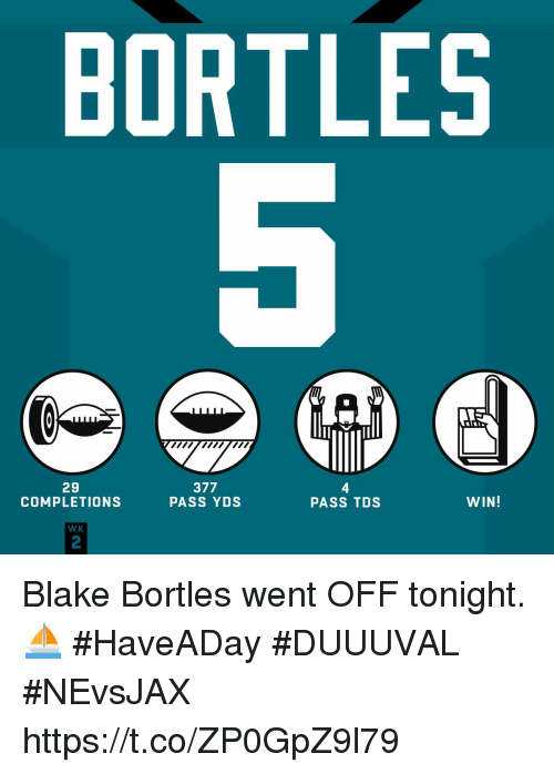 Broomstick, Memes, and 🤖: BORTLES  ywmw  29  COMPLETIONS  377  PASS YDS  4  PASS TDS  WIN!  WK  2 Blake Bortles went OFF tonight. ⛵  #HaveADay #DUUUVAL #NEvsJAX https://t.co/ZP0GpZ9l79