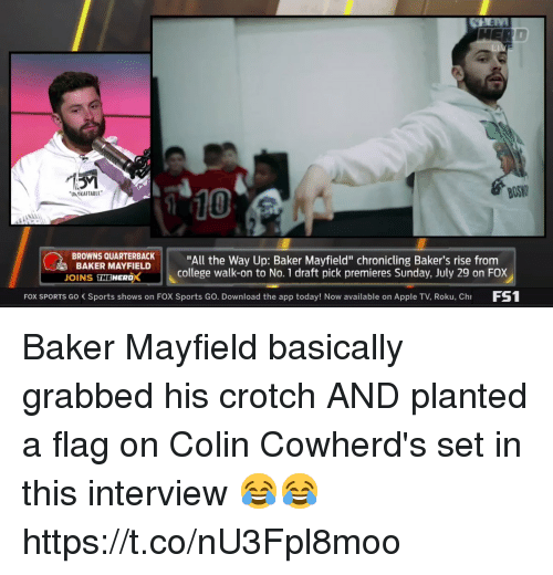 """roku: BOS  10  UN OKAFTABLE  BROWNS QUARTBACK""""All the Way Up: Baker Mayfield"""" chronicling Baker's rise from  BAKER MAYFIELD  OINS THEWERDX  college walk-on to No. 1 draft pick premieres Sunday, July 29 on FOX  FOX SPORTS Go Sports shows on FOX Sports Go. Download the app today! Now available on Apple TV, Roku, Ch FS Baker Mayfield basically grabbed his crotch AND planted a flag on Colin Cowherd's set in this interview 😂😂  https://t.co/nU3Fpl8moo"""
