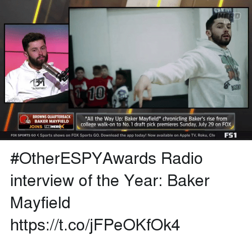 """roku: BOS  10  UN OKAFTABLE  BROWNS QUARTBACK""""All the Way Up: Baker Mayfield"""" chronicling Baker's rise from  BAKER MAYFIELD  OINS THEWERDX  college walk-on to No. 1 draft pick premieres Sunday, July 29 on FOX  FOX SPORTS Go Sports shows on FOX Sports Go. Download the app today! Now available on Apple TV, Roku, Ch FS #OtherESPYAwards  Radio interview of the Year: Baker Mayfield https://t.co/jFPeOKfOk4"""