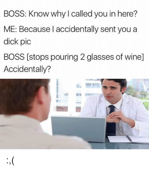 Wine, Dick, and Glasses: BOSS: Know why I called you in here?  ME: Because I accidentally sent you a  dick pic  BOSS [stops pouring 2 glasses of wine]  Accidentally? :,(