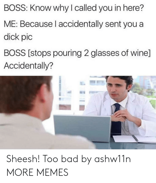 Bad, Dank, and Memes: BOSS: Know why I called you in here?  ME: Because l accidentally sent you a  dick pic  BOSS [stops pouring 2 glasses of wine]  Accidentally? Sheesh! Too bad by ashw11n MORE MEMES