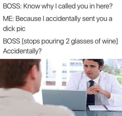 Wine, Dick, and Glasses: BOSS: Know why I called you in here?  ME: Because l accidentally sent you a  dick pic  BOSS [stops pouring 2 glasses of wine]  Accidentally?