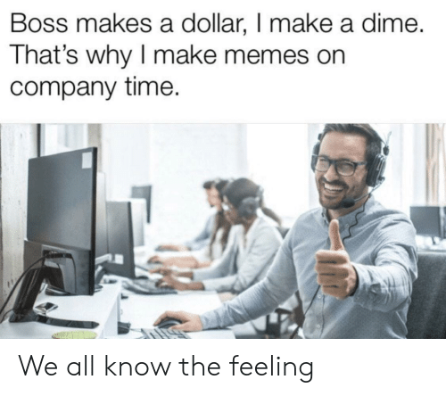dime: Boss makes a dollar, I make a dime.  That's why I make memes on  company time. We all know the feeling