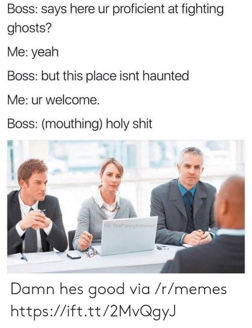 Memes, Shit, and Yeah: Boss: says here ur proficient at fighting  ghosts?  Me: yeah  Boss: but this place isnt haunted  Me: ur welcome.  Boss: (mouthing) holy shit  IG: TheFunnyintrovert Damn hes good via /r/memes https://ift.tt/2MvQgyJ