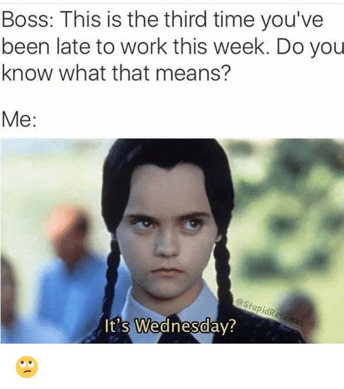 Late To Work: Boss: This is the third time you've  been late to work this week. Do you  know what that means?  Me:  @StupidRe  t's Wednesdav  0  0 🙄