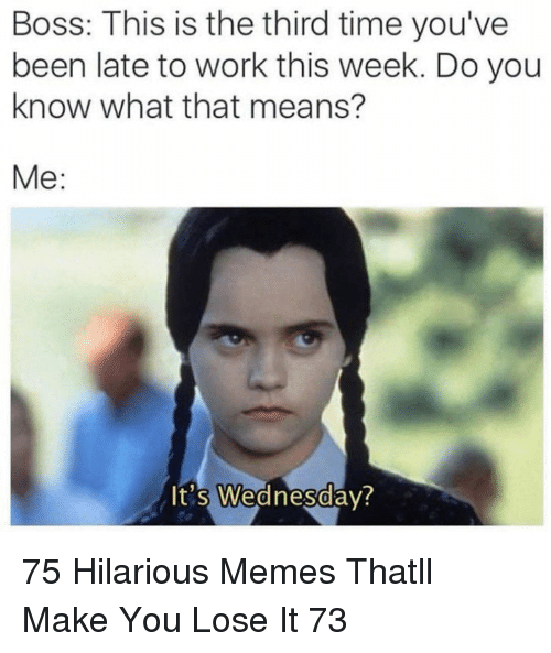 Memes, Work, and Time: Boss: This is the third time you've  been late to work this week. Do you  know what that means?  Me:  It's Wednesdav?  0 75 Hilarious Memes Thatll Make You Lose It 73