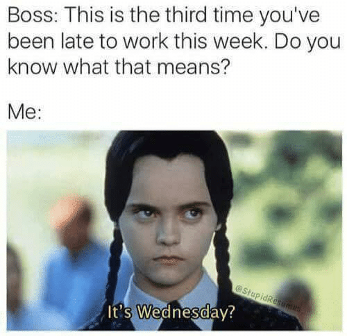 Late To Work: Boss: This is the third time you've  been late to work this week. Do you  know what that means?  Me:  It's Wednesdav?  0