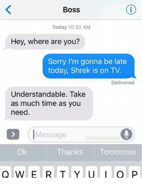 Shrekli: Boss  Today 10:32 AM  Hey, where are you?  Sorry I'm gonna be late  today, Shrek is on TV.  Delivered  Understandable. Take  as much time as you  need.  IMessage  wicklewee  Ok  Thanks Tomorrow