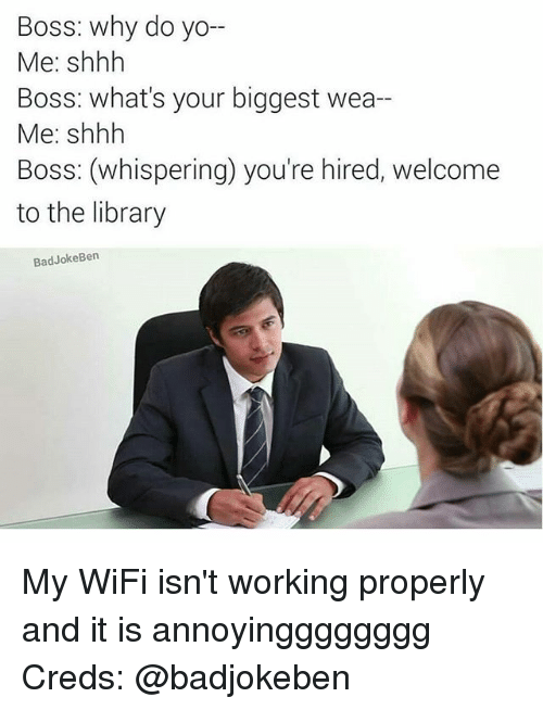 Weå›: Boss: why do yo-  Me: shhh  Boss: what's your biggest wea--  Me: shhh  Boss: (whispering) you're hired, welcome  to the library  BadJokeBen My WiFi isn't working properly and it is annoyingggggggg Creds: @badjokeben