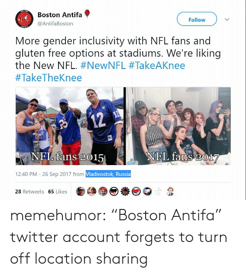 """nfl fans: Boston Antifa  @AntifaBoston  Follow  More gender inclusivity with NFL fans and  gluten free options at stadiums. We're liking  the New NFL. #NewNFL #TakeAKnee  #TakeTheKnee  12  BVp  NFL fans 2015  NEL faOS017  12:40 PM - 26 Sep 2017 from Vladivostok, Russia  28 Retweets 65 Likes memehumor:  """"Boston Antifa"""" twitter account forgets to turn off location sharing"""