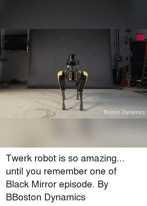 Dank, Twerk, and Black: Boston Dynamics Twerk robot is so amazing... until you remember one of Black Mirror episode.  By BBoston Dynamics