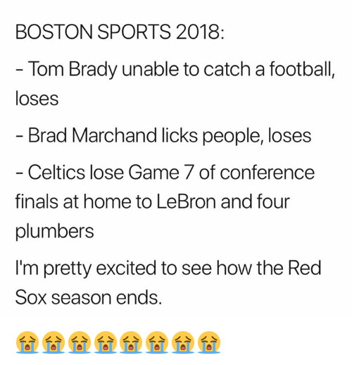 game-7: BOSTON SPORTS 2018  - Tom Brady unable to catch a football,  loses  Brad Marchand licks people, loses  - Celtics lose Game 7 of conference  finals at home to LeBron and four  plumbers  I'm pretty excited to see how the Red  Sox season ends. 😭😭😭😭😭😭😭😭