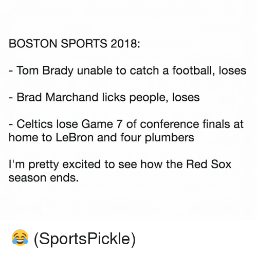 game-7: BOSTON SPORTS 2018:  Tom Brady unable to catch a football, loses  Brad Marchand licks people, loses  Celtics lose Game 7 of conference finals at  home to LeBron and four plumbers  I'm pretty excited to see how the Red Sox  season ends. 😂 (SportsPickle)