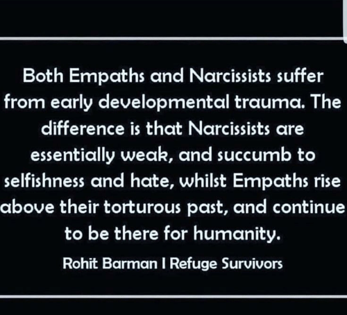 Humanity, Selfishness, and Survivors: Both Empaths and Narcissists suffer  from early developmental trauma. The  difference is that Narcissists are  essentially weak, and succumb to  selfishness and hate, whilst Empaths rise  above their torturous past, and continue  to be there for humanity.  Rohit Barman I Refuge Survivors