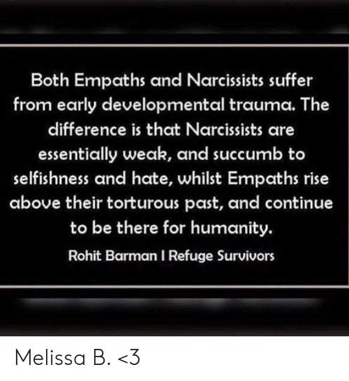 Memes, Humanity, and Selfishness: Both Empaths and Narcissists suffer  from early developmental trauma. The  difference is that Narcissists are  essentially weak, and succumb to  selfishness and hate, whilst Empaths rise  above their torturous past, and continue  to be there for humanity.  Rohit Barman I Refuge Survivors Melissa B. <3