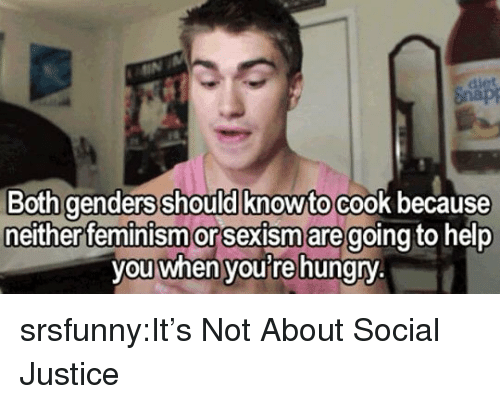 sexism: Both genders should knowto cook because  either feminism or Sexism aregoing to help  you when youre hungry srsfunny:It's Not About Social Justice