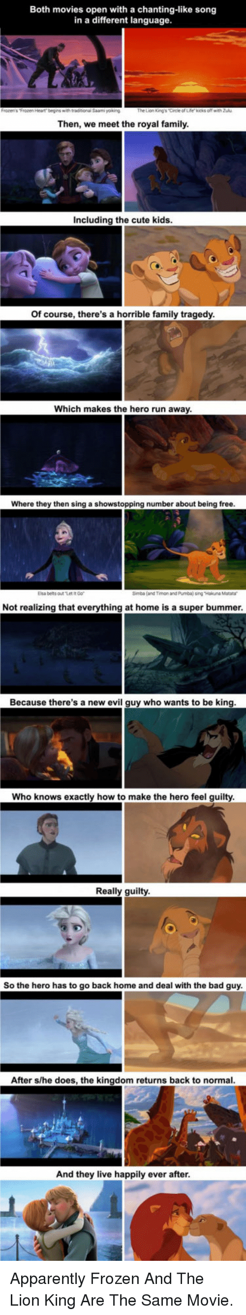 bummer: Both movies open with a chanting-like song  in a different language  Then, we meet the royal family  Including the cute kids  Of course, there's a horrible family tragedy  Which makes the hero run away  Where they then sing a showstopping number about being free  Elsa belts outt  Simba (and Timon and Pumba) sing Hakuna Matara  Not realizing that everything at home is a super bummer  Because there's a new evil guy who wants to be king  Who knows exactly how to make the hero feel guilty  Really guilty  So the hero has to go back home and deal with the bad guy  After s/he does, the kingdom returns back to normal  And they live happily ever after <p>Apparently Frozen And The Lion King Are The Same Movie.</p>
