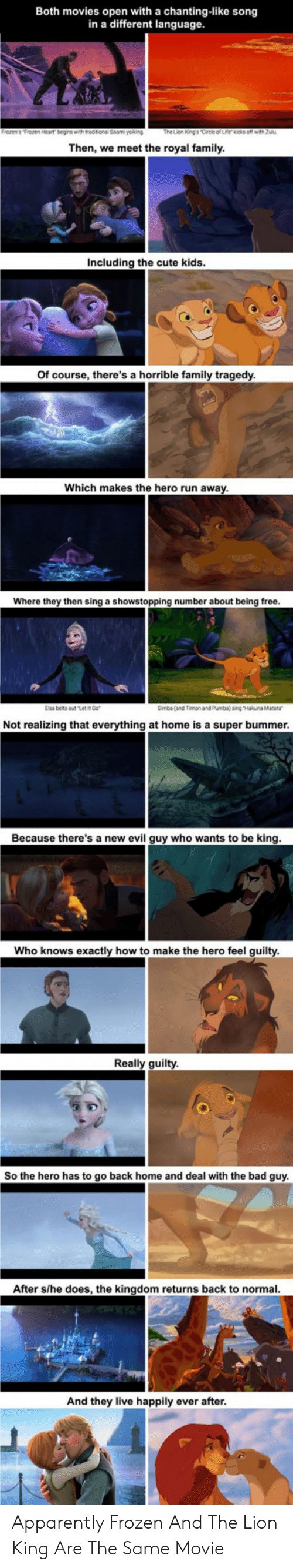 "Apparently, Bad, and Cute: Both movies open with a chanting-like song  in a different language.  The Lion King's Circle of Life kicks off with Zulu  Then, we meet the royal family.  Including the cute kids.  Of course, there's a horrible family tragedy.  Which makes the hero run away.  Where they then sing a showstopping number about being free.  Elsa belts out ""Let IR Go  Simba (and Timon and Pumba) sing ""Hakuna Matata  Not realizing that everything at home is a super bummer.  Because there's a new evil guy who wants to be king.  Who knows exactly how to make the hero feel guilty.  Really guilty  So the hero has to go back home and deal with the bad guy.  After s/he does, the kingdom returns back to normal.  And they live happily ever after. Apparently Frozen And The Lion King Are The Same Movie"