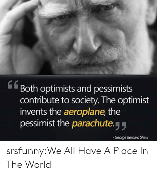 Bernard: Both optimists and pessimists  contribute to society. The optimist  invents the aeroplane, the  pessimist the parachute y  61  George Bernard Shaw srsfunny:We All Have A Place In The World
