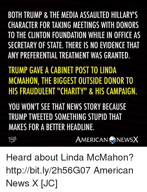"""Memes, Office, and 🤖: BOTH TRUMP & THE MEDIA ASSAULTED HILLARY'S  CHARACTER FOR TAKING MEETINGS WITH DONORS  TO THE CLINTON FOUNDATION WHILE IN OFFICE AS  SECRETARY OF STATE. THERE IS NO EVIDENCETHAT  ANY PREFERENTIAL TREATMENT WAS GRANTED  TRUMP GAVE A CABINET POST TO LINDA  MCMAHON, THE BIGGEST OUTSIDE DONOR TO  HIS FRAUDULENT """"CHARITY"""" & HIS CAMPAIGN  YOU WON'T SEE THAT NEWS STORY BECAUSE  TRUMP TWEETED SOMETHING STUPID THAT  MAKES FOR A BETTER HEADLINE.  AMERICAN NEWSX Heard about Linda McMahon? http://bit.ly/2h56G07 American News X [JC]"""