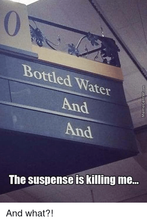 Memes, 🤖, and Kill Me: Bottled ater  And  And  The suspense is killing me... And what?!