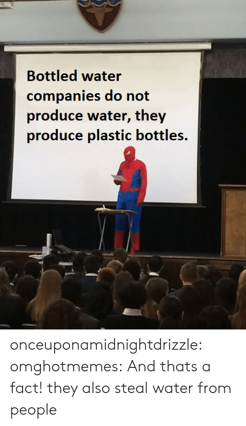 Tumblr, Blog, and Water: Bottled water  companies do not  produce water, they  produce plastic bottles. onceuponamidnightdrizzle:  omghotmemes: And thats a fact! they also steal water from people