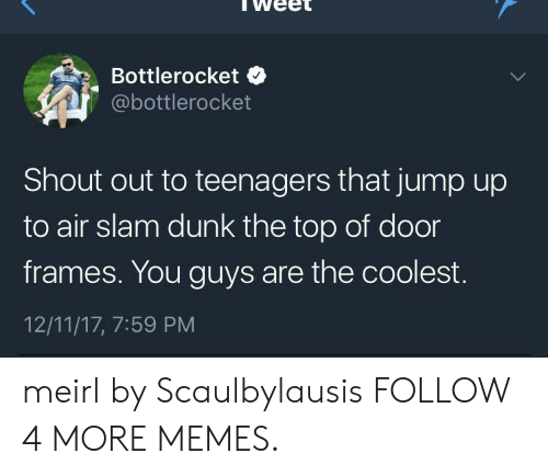 Jump Up: Bottlerocket  @bottlerocket  Shout out to teenagers that jump up  to air slam dunk the top of door  frames. You guys are the coolest.  12/11/17, 7:59 PM meirl by Scaulbylausis FOLLOW 4 MORE MEMES.