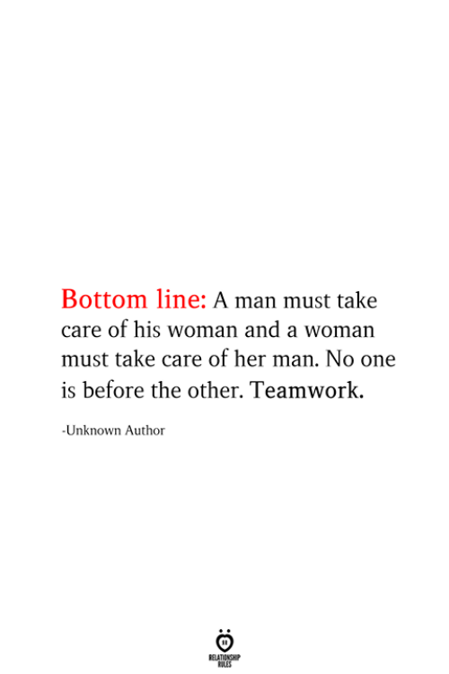 Her, Take Care, and One: Bottom line: A man must take  care of his woman and a woman  must take care of her man. No one  is before the other. Teamwork  -Unknown Author  RELATIONSHIP  ES
