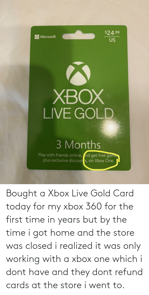 Xbox 360: Bought a Xbox Live Gold Card today for my xbox 360 for the first time in years but by the time i got home and the store was closed i realized it was only working with a xbox one which i dont have and they dont refund cards at the store i went to.