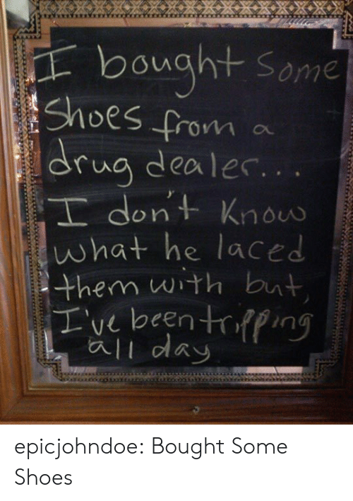 Laced: bought some  rua dealer.  dont Knoo  what he laced  them wth but  I've been trpng  ali day epicjohndoe:  Bought Some Shoes