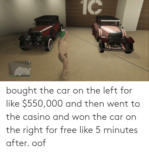 and then: bought the car on the left for like $550,000 and then went to the casino and won the car on the right for free like 5 minutes after. oof