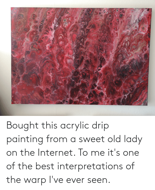 the internet: Bought this acrylic drip painting from a sweet old lady on the Internet. To me it's one of the best interpretations of the warp I've ever seen.