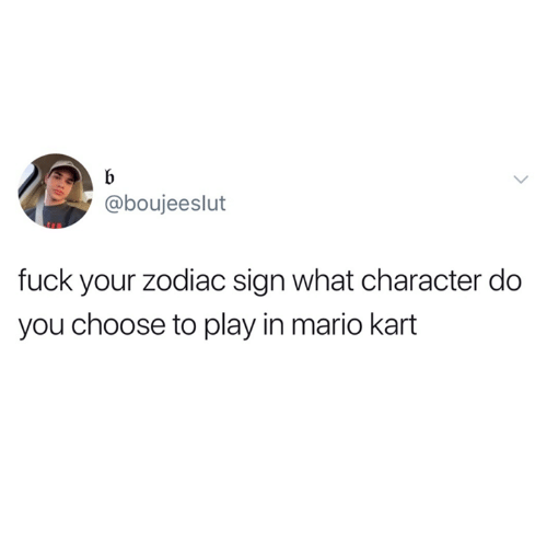 zodiac sign: @boujeeslut  fuck your zodiac sign what character do  you choose to play in mario kart