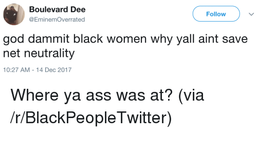 boulevard: Boulevard Dee  @EminemOverrated  Follow  god dammit black women why yall aint save  net neutrality  10:27 AM -14 Dec 2017 <p>Where ya ass was at? (via /r/BlackPeopleTwitter)</p>