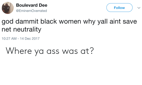 boulevard: Boulevard Dee  @EminemOverrated  Follow  god dammit black women why yall aint save  net neutrality  10:27 AM -14 Dec 2017 Where ya ass was at?
