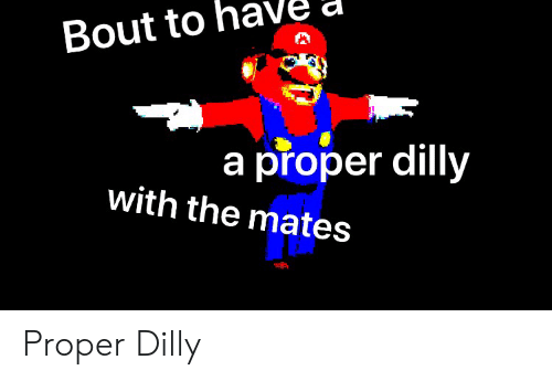 bout: Bout to  a proper dilly  with the mates Proper Dilly