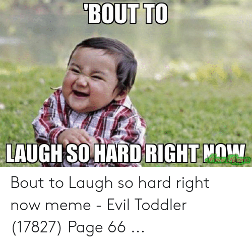 evil toddler: BOUT TO  LAUGHSO HARD RIGHT NOW Bout to Laugh so hard right now meme - Evil Toddler (17827) Page 66 ...