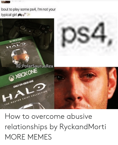 master chief: bout to play some ps4, I'm not your  typical girl  ps4,  XBOXONE  G PolarSaurusRex  ONLY ON XBOX ONE  HALO  THE MASTER CHIEF COLLECTION  T H  T10  c o  CH  MAS  TER How to overcome abusive relationships by RyckandMorti MORE MEMES