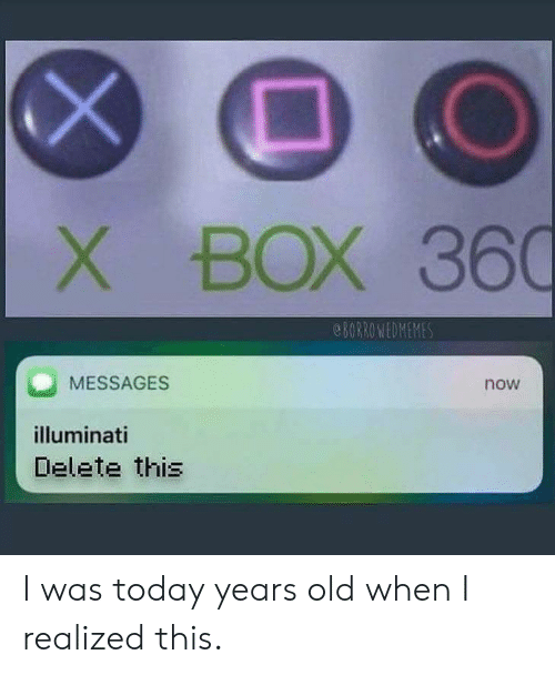 Old When: BOX 360  8ORROWEDMEMES  MESSAGES  now  illuminati  Delete this  X I was today years old when I realized this.